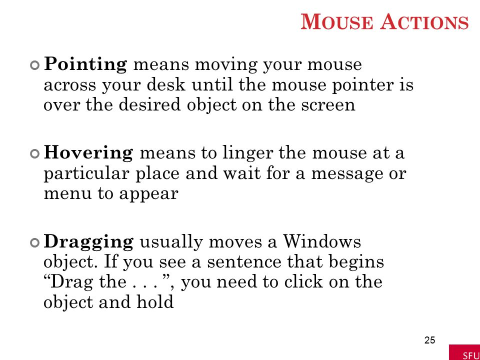 Mouse Actions Pointing means moving your mouse across your desk until the mouse pointer is over the desired object on the screen.