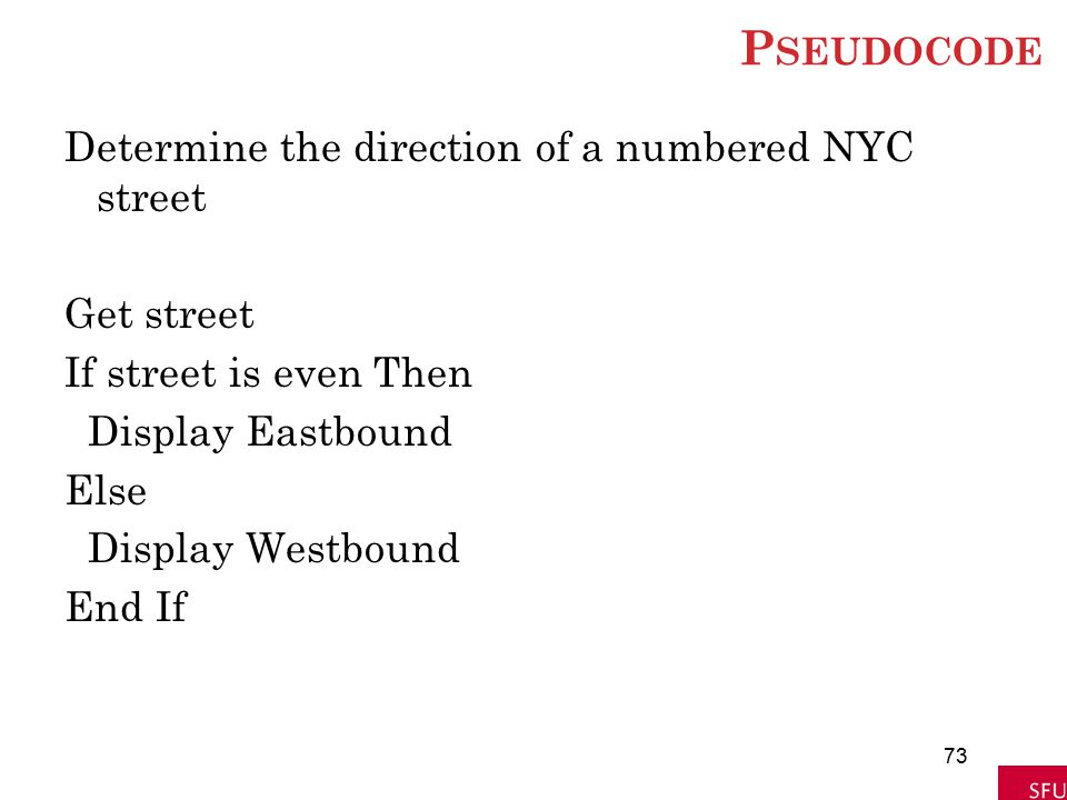 Pseudocode Determine the direction of a numbered NYC street Get street If street is even Then Display Eastbound Else Display Westbound End If