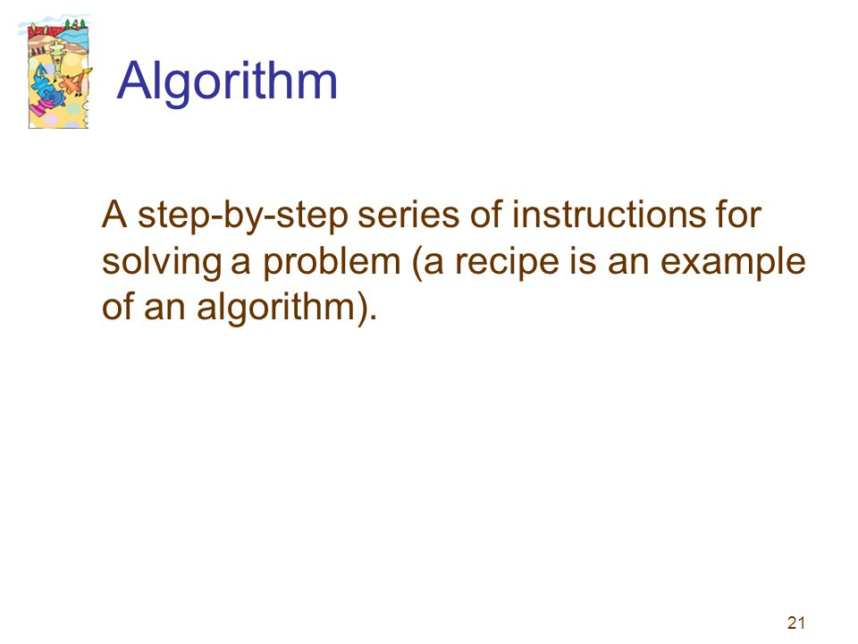 Algorithm A step-by-step series of instructions for solving a problem (a recipe is an example of an algorithm).
