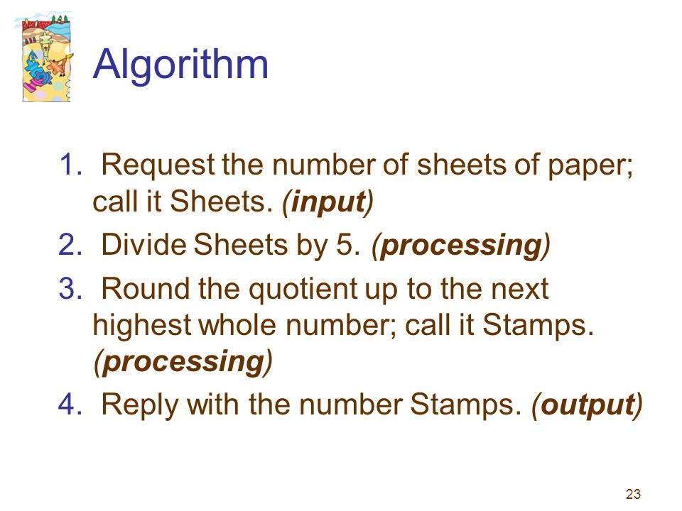 Algorithm Request the number of sheets of paper; call it Sheets. (input) Divide Sheets by 5. (processing)