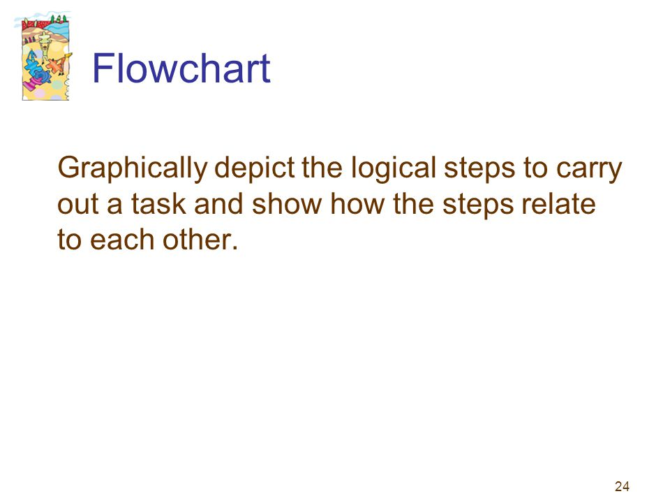 Flowchart Graphically depict the logical steps to carry out a task and show how the steps relate to each other.