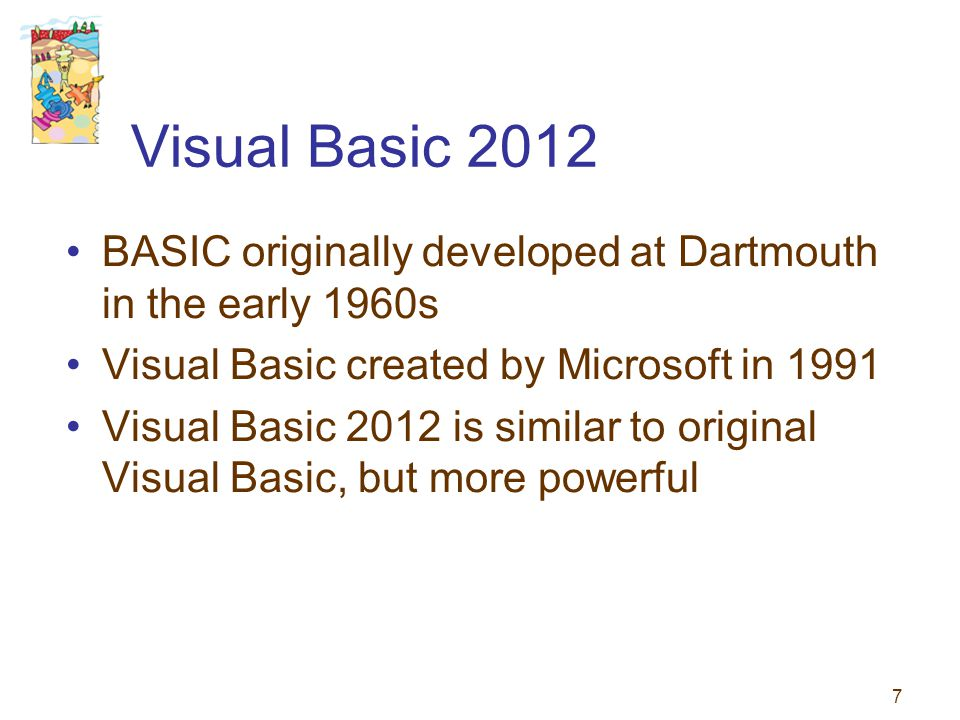 Visual Basic 2012 BASIC originally developed at Dartmouth in the early 1960s. Visual Basic created by Microsoft in 1991.
