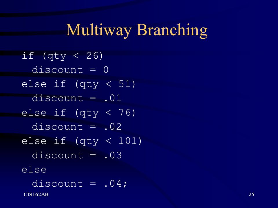 Multiway Branching if (qty < 26) discount = 0 else if (qty < 51)