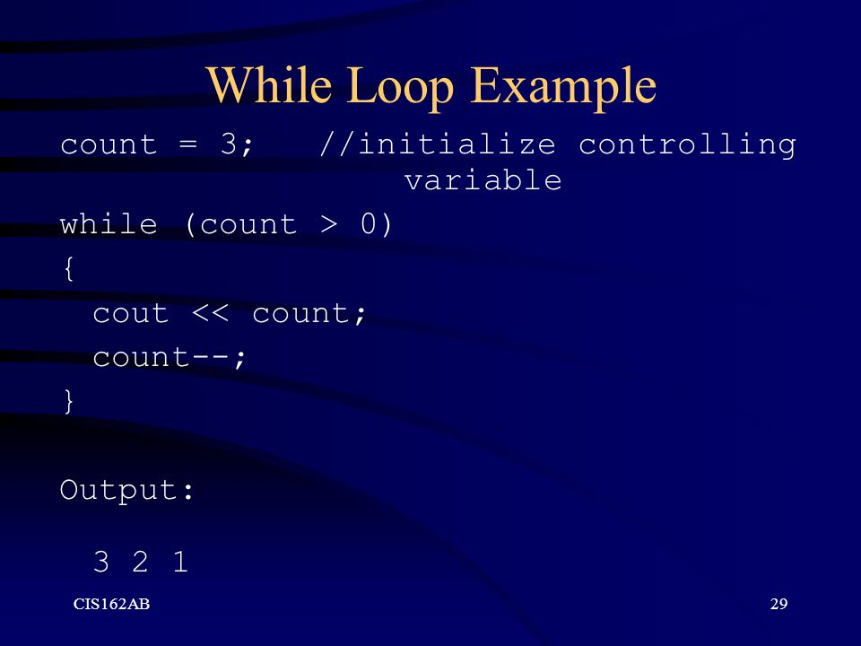 While Loop Example count = 3; //initialize controlling variable