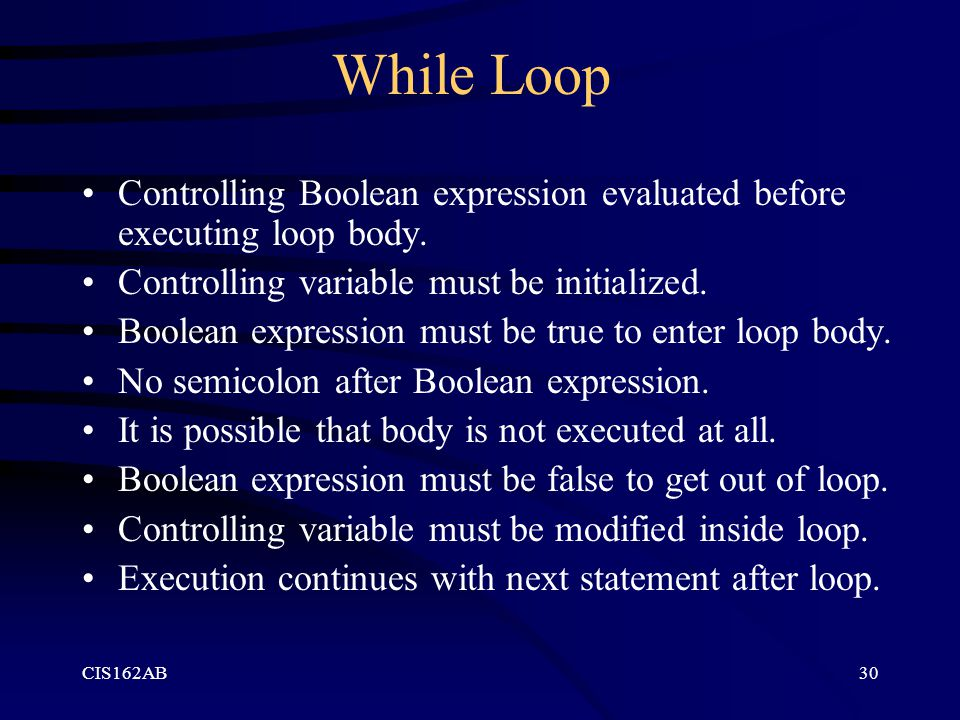 While Loop Controlling Boolean expression evaluated before executing loop body. Controlling variable must be initialized.