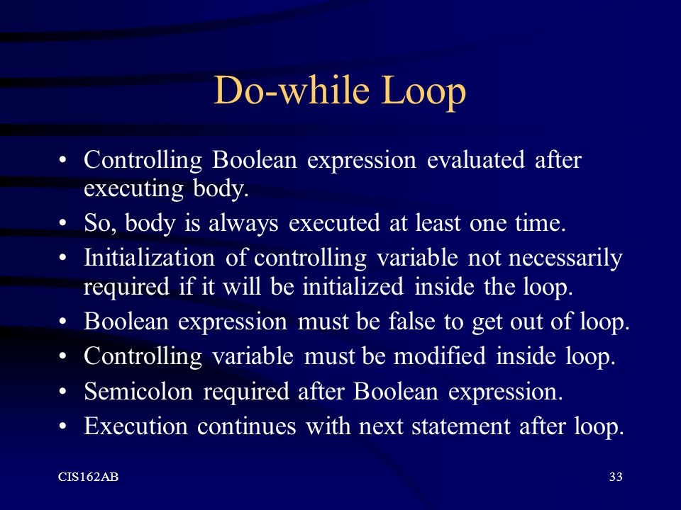 Do-while Loop Controlling Boolean expression evaluated after executing body. So, body is always executed at least one time.