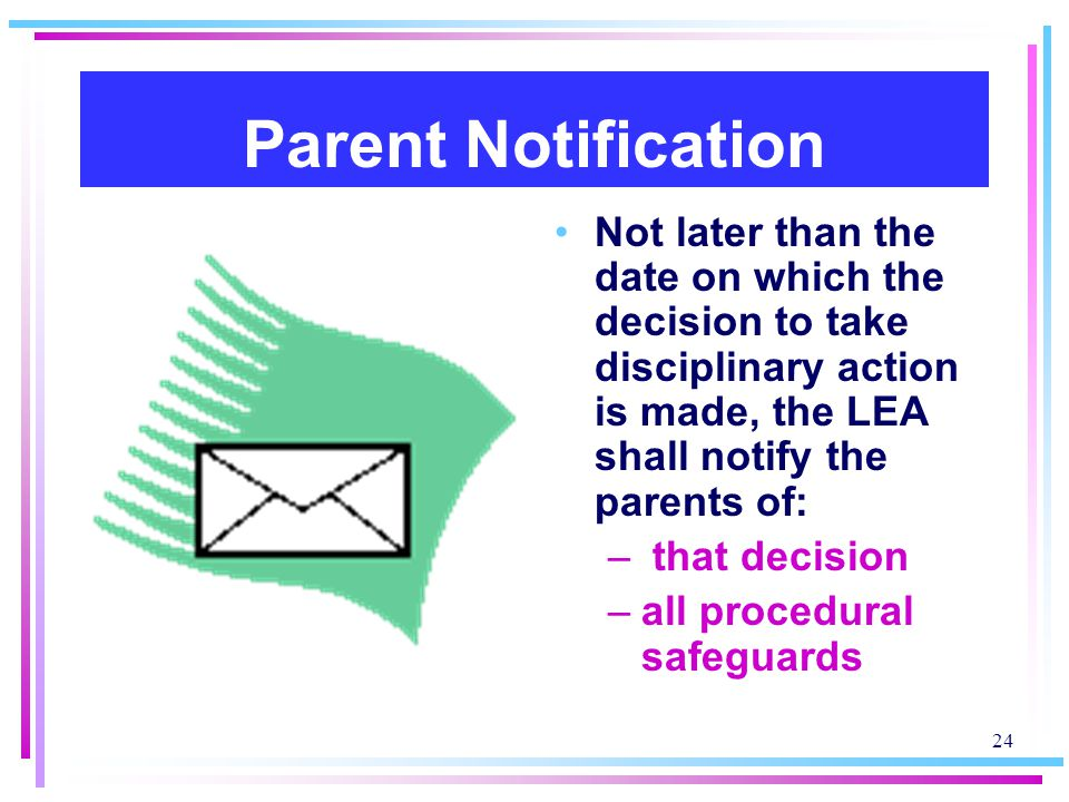 Parent Notification Not later than the date on which the decision to take disciplinary action is made, the LEA shall notify the parents of: