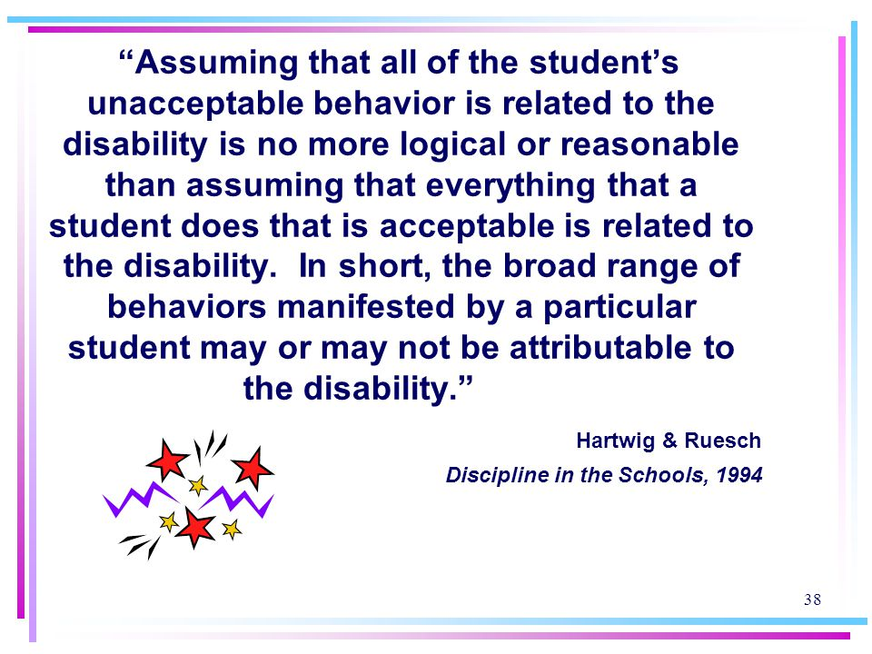 Assuming that all of the student's unacceptable behavior is related to the disability is no more logical or reasonable than assuming that everything that a student does that is acceptable is related to the disability. In short, the broad range of behaviors manifested by a particular student may or may not be attributable to the disability.
