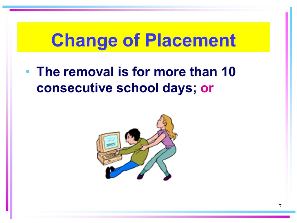 Change of Placement The removal is for more than 10 consecutive school days; or
