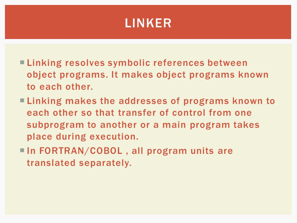 LINKER Linking resolves symbolic references between object programs. It makes object programs known to each other.