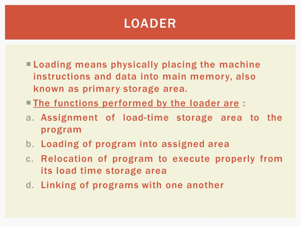 LOADER Loading means physically placing the machine instructions and data into main memory, also known as primary storage area.