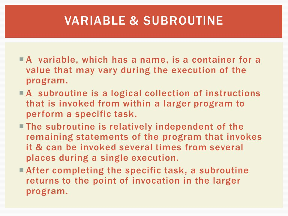 VARIABLE & SUBROUTINE A variable, which has a name, is a container for a value that may vary during the execution of the program.