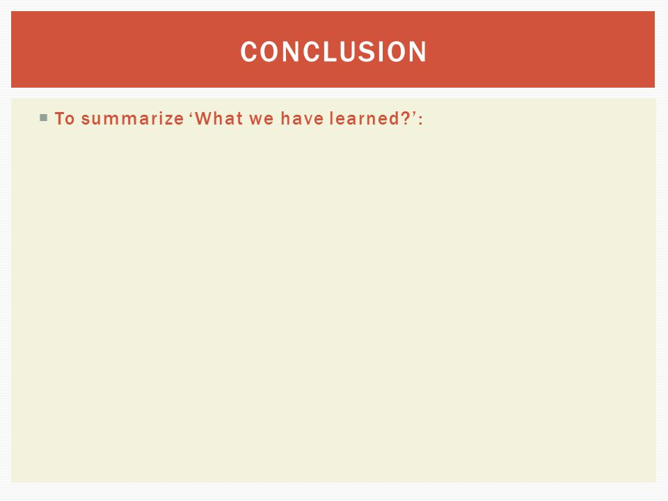 CONCLUSION To summarize 'What we have learned ':