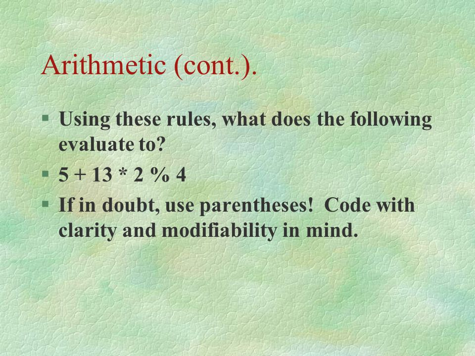 Arithmetic (cont.). Using these rules, what does the following evaluate to 5 + 13 * 2 % 4.