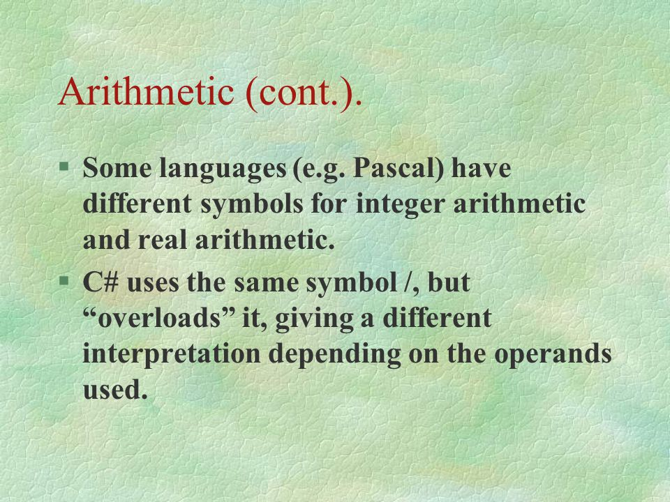 Arithmetic (cont.). Some languages (e.g. Pascal) have different symbols for integer arithmetic and real arithmetic.