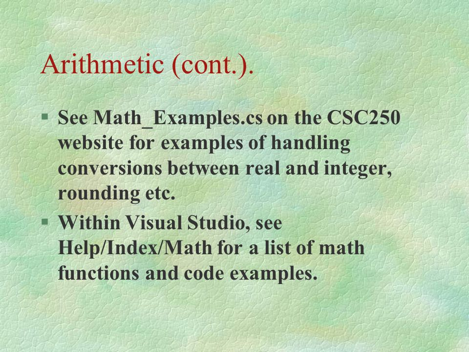 Arithmetic (cont.). See Math_Examples.cs on the CSC250 website for examples of handling conversions between real and integer, rounding etc.