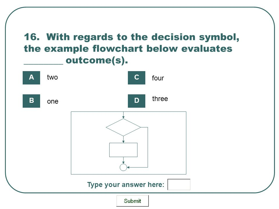 16. With regards to the decision symbol, the example flowchart below evaluates ________ outcome(s).