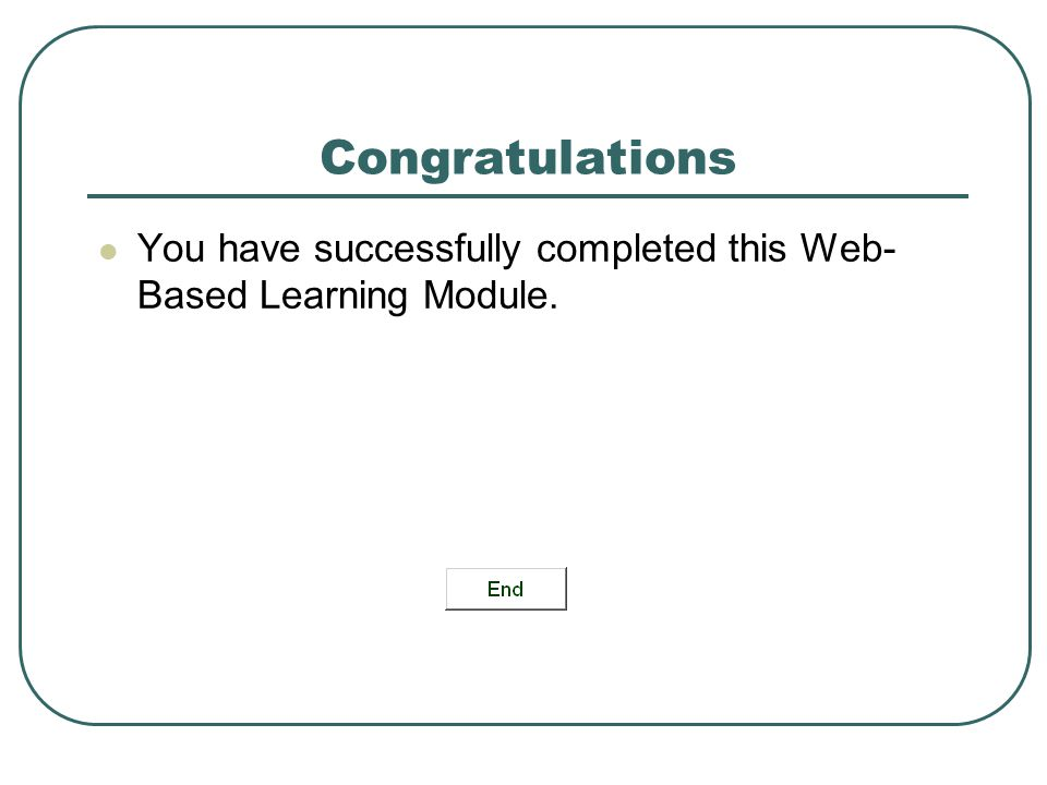 Congratulations You have successfully completed this Web-Based Learning Module.
