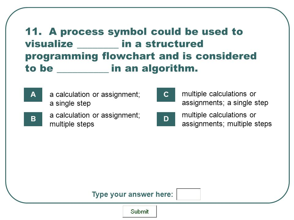 11. A process symbol could be used to visualize ________ in a structured programming flowchart and is considered to be __________ in an algorithm.