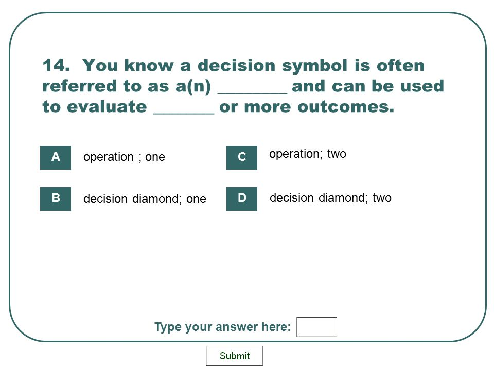 14. You know a decision symbol is often referred to as a(n) ________ and can be used to evaluate _______ or more outcomes.