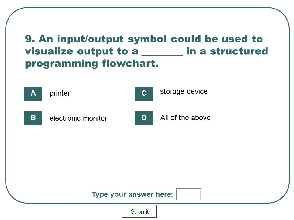 9. An input/output symbol could be used to visualize output to a ________ in a structured programming flowchart.