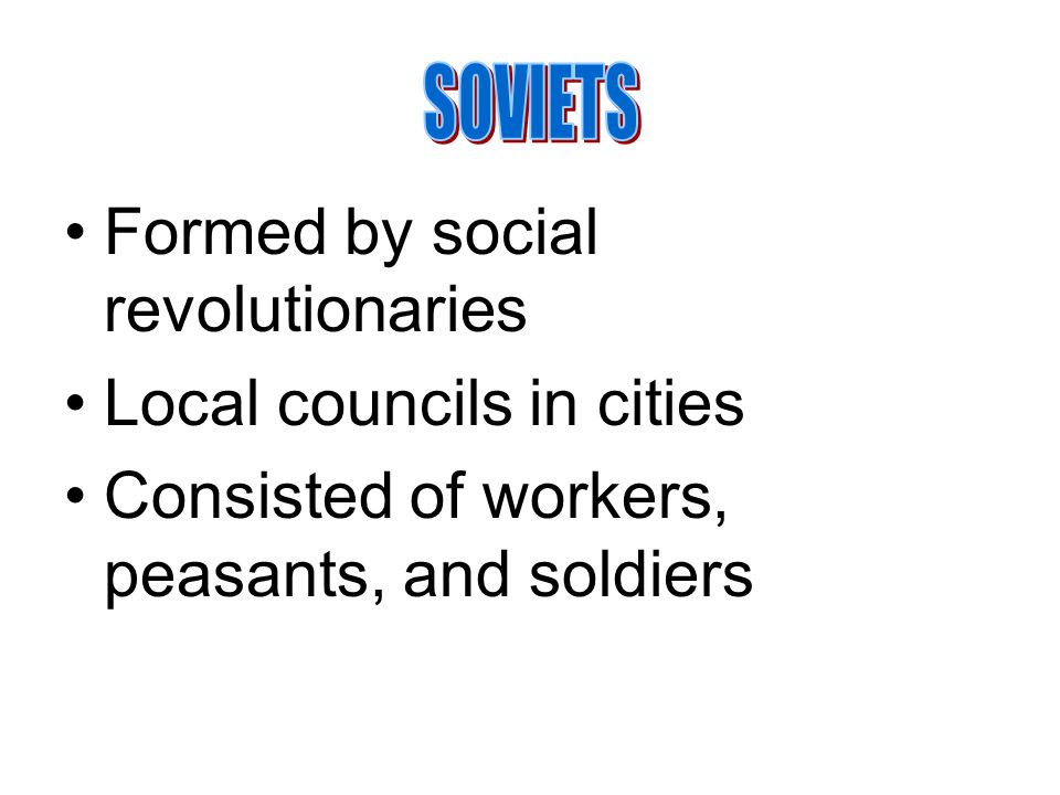 SOVIETS Formed by social revolutionaries. Local councils in cities.