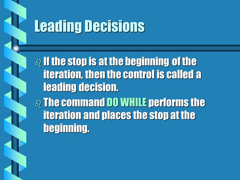 Leading Decisions If the stop is at the beginning of the iteration, then the control is called a leading decision.