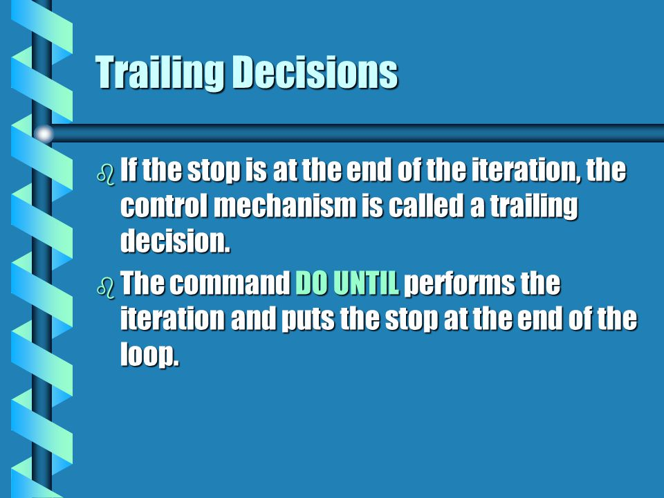 Trailing Decisions If the stop is at the end of the iteration, the control mechanism is called a trailing decision.