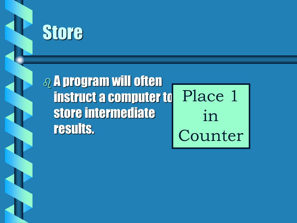 Store A program will often instruct a computer to store intermediate results. Place 1 in Counter