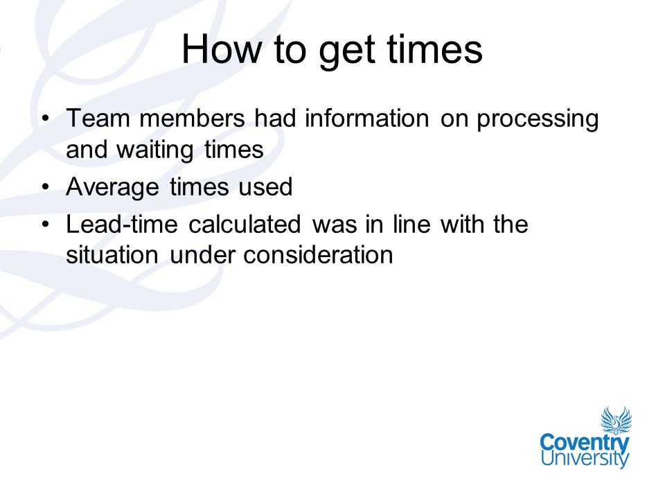 How to get times Team members had information on processing and waiting times. Average times used.