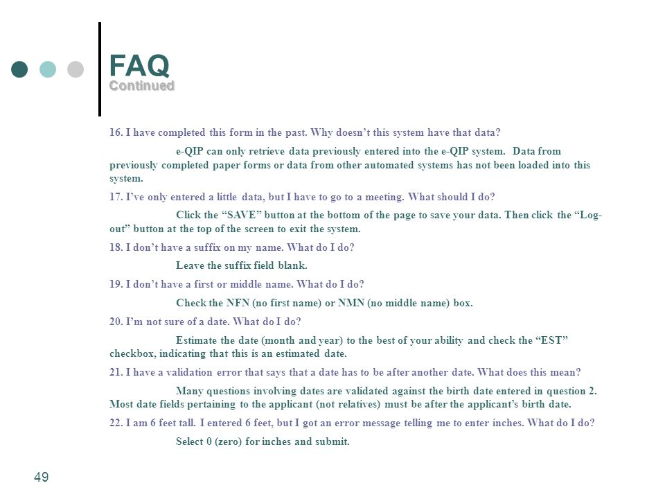 FAQ Continued. 16. I have completed this form in the past. Why doesn't this system have that data