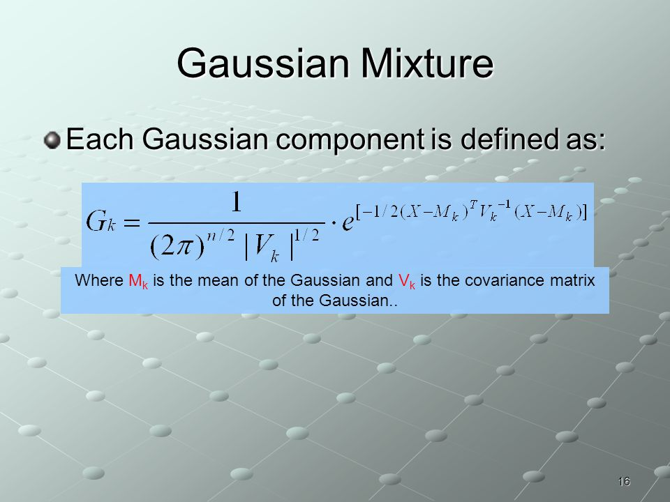 Gaussian Mixture Each Gaussian component is defined as: