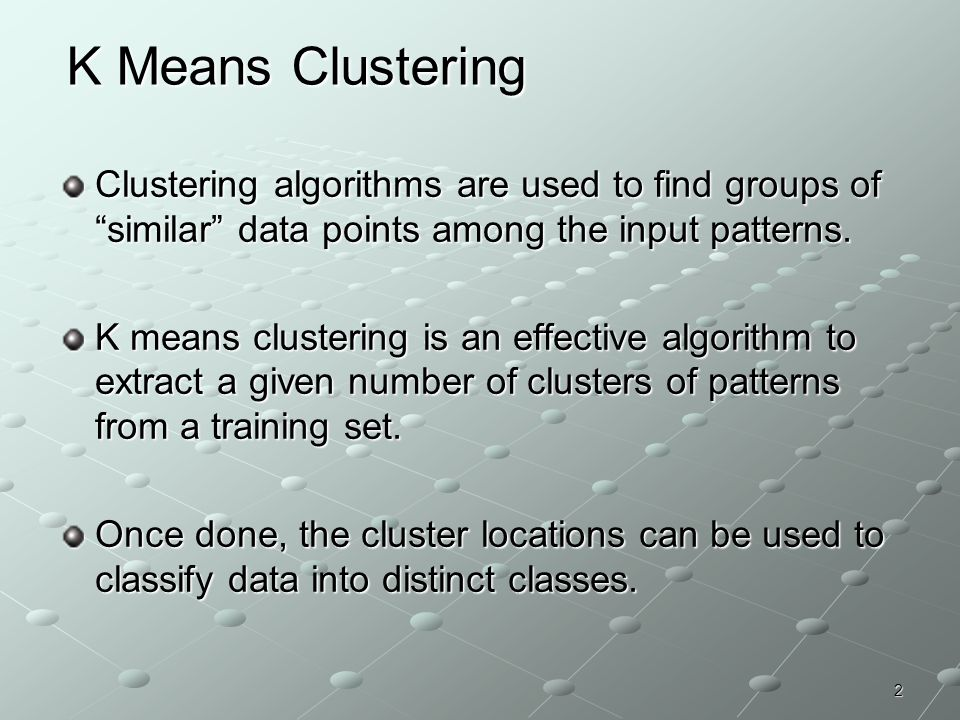K Means Clustering Clustering algorithms are used to find groups of similar data points among the input patterns.