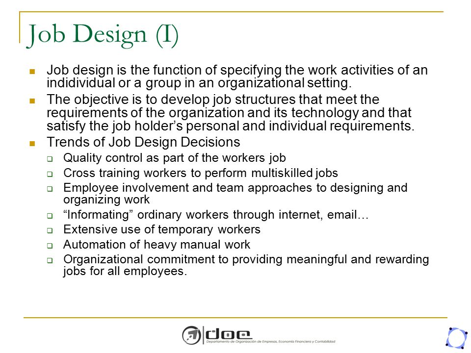 Job Design (I) Job design is the function of specifying the work activities of an indidividual or a group in an organizational setting.