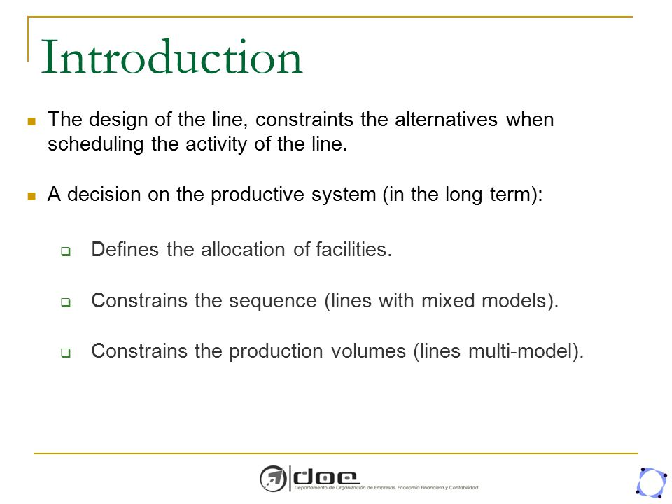 Introduction The design of the line, constraints the alternatives when scheduling the activity of the line.