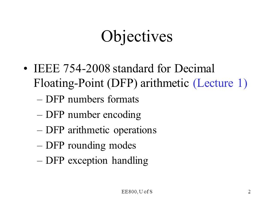 Objectives IEEE 754-2008 standard for Decimal Floating-Point (DFP) arithmetic (Lecture 1) DFP numbers formats.