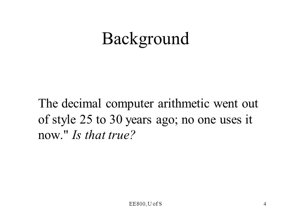Background The decimal computer arithmetic went out of style 25 to 30 years ago; no one uses it now. Is that true