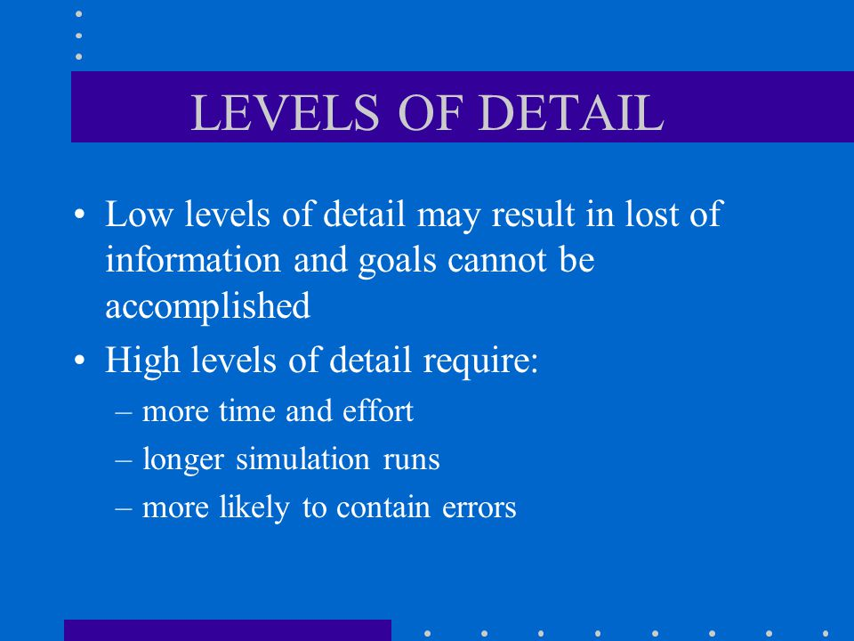 LEVELS OF DETAIL Low levels of detail may result in lost of information and goals cannot be accomplished.