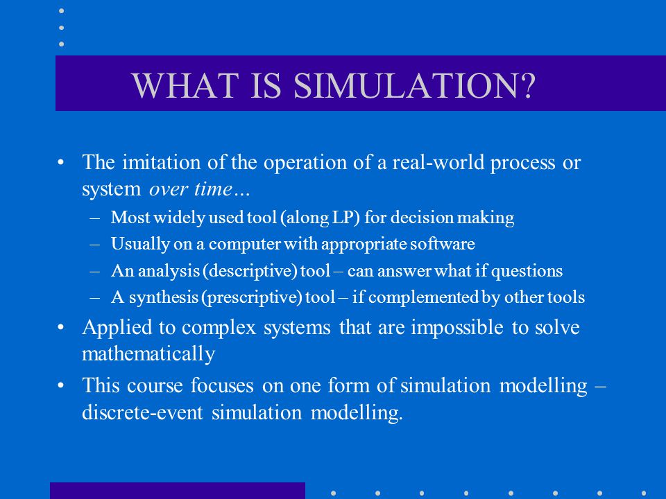 WHAT IS SIMULATION The imitation of the operation of a real-world process or system over time… Most widely used tool (along LP) for decision making.