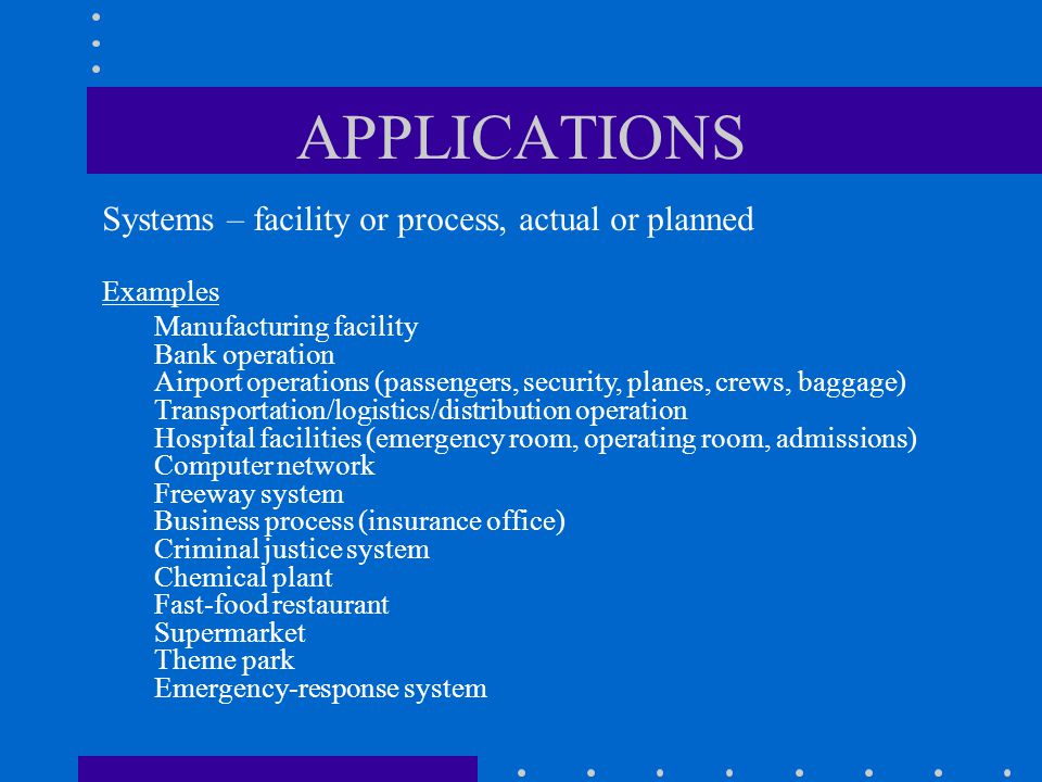 APPLICATIONS Systems – facility or process, actual or planned Examples