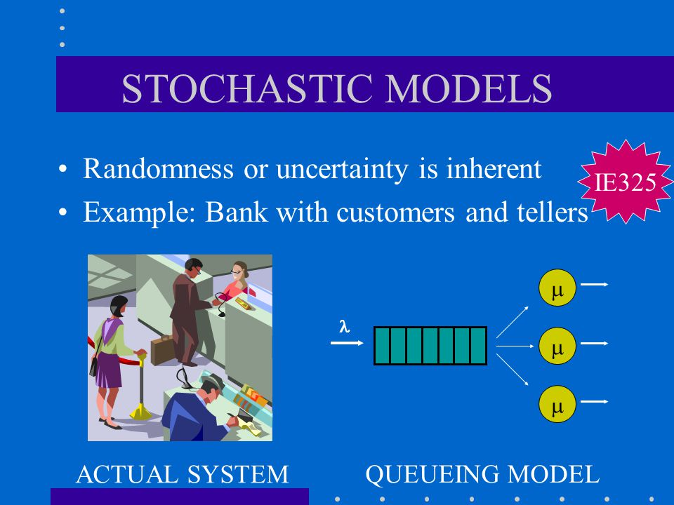 STOCHASTIC MODELS Randomness or uncertainty is inherent
