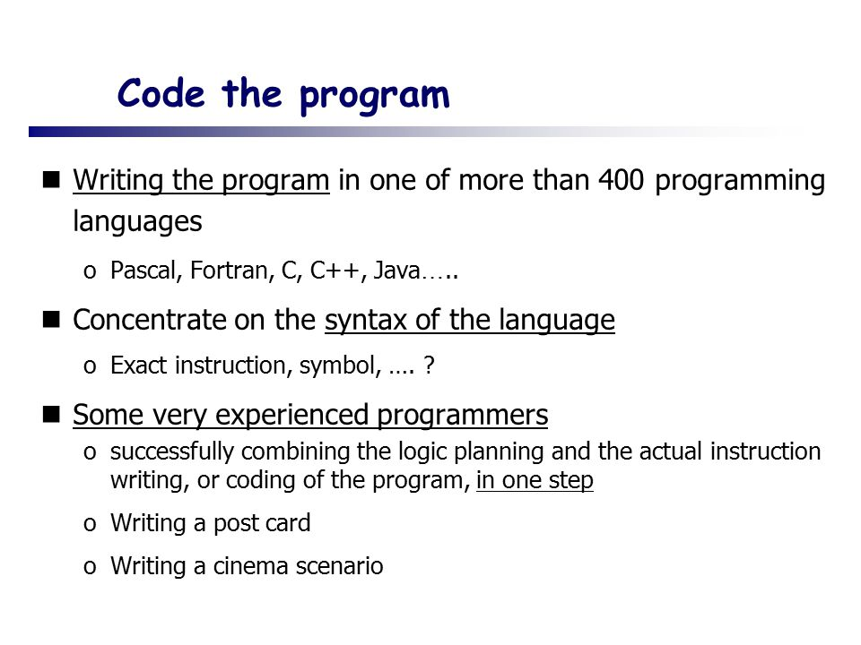 Code the program Writing the program in one of more than 400 programming languages. Pascal, Fortran, C, C++, Java…..