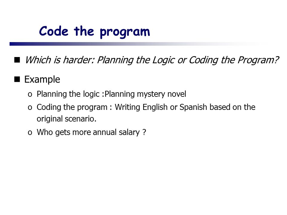 Code the program Which is harder: Planning the Logic or Coding the Program Example. Planning the logic :Planning mystery novel.