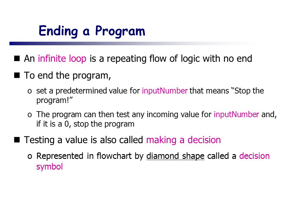 Ending a Program An infinite loop is a repeating flow of logic with no end. To end the program,