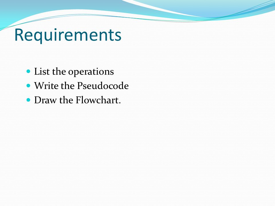 Requirements List the operations Write the Pseudocode