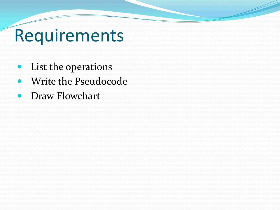 Requirements List the operations Write the Pseudocode Draw Flowchart