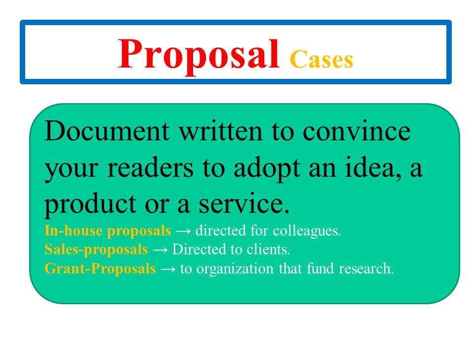 Proposal Cases Document written to convince your readers to adopt an idea, a product or a service. In-house proposals → directed for colleagues.