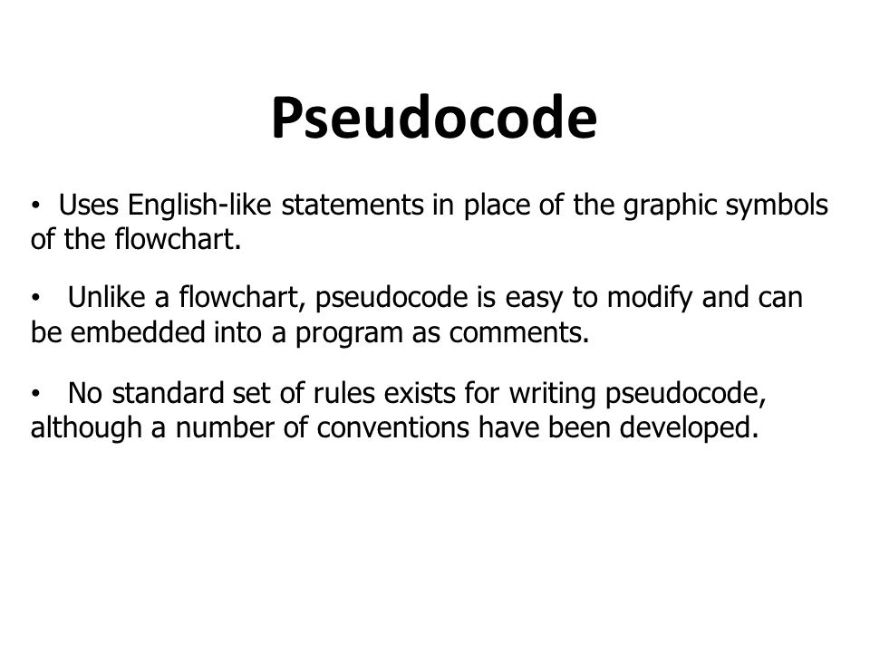 Pseudocode Uses English-like statements in place of the graphic symbols of the flowchart.