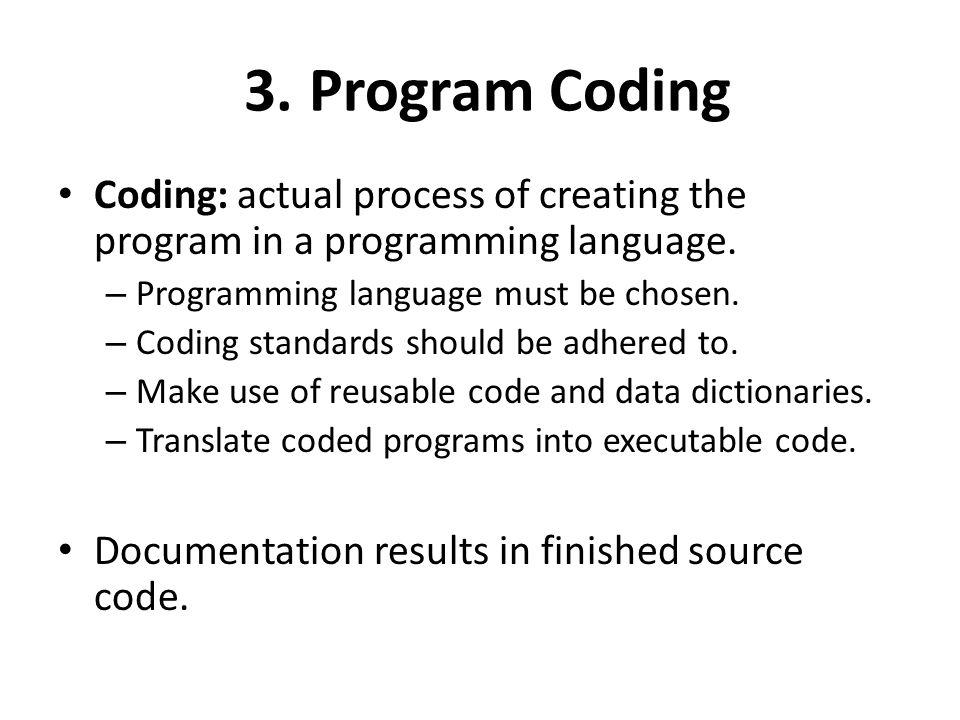 3. Program Coding Coding: actual process of creating the program in a programming language. Programming language must be chosen.