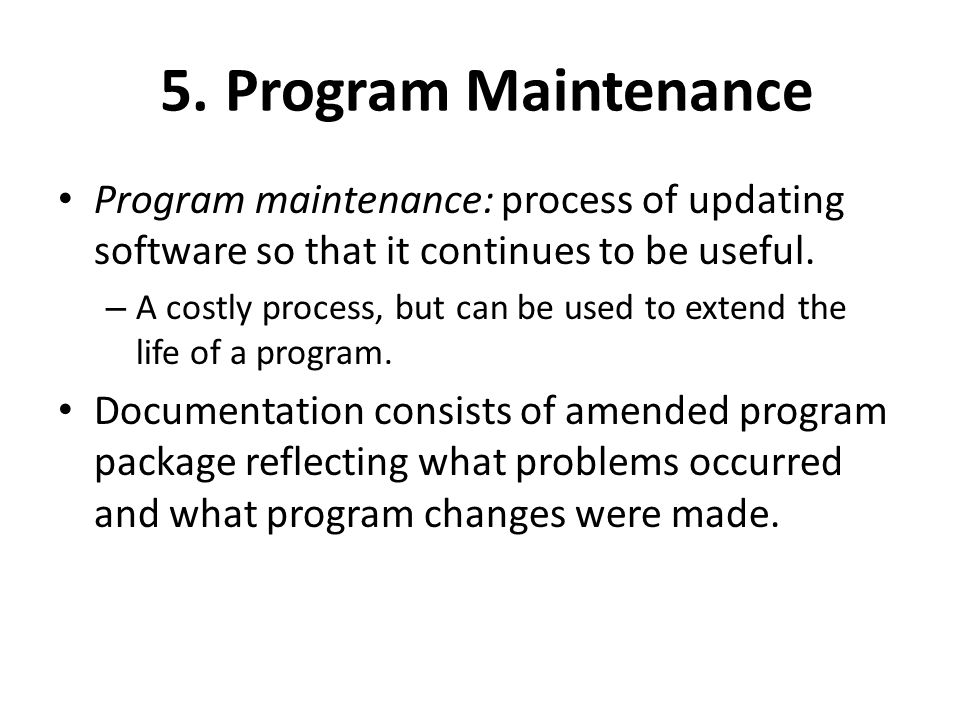 5. Program Maintenance Program maintenance: process of updating software so that it continues to be useful.